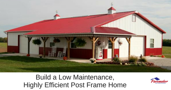 Build a Low Maintenance, Highly Efficient Post Frame Home