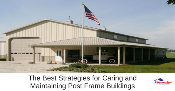 The Best Strategies for Caring and  Maintaining Post Frame Buildings